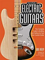 How to Build Electric Guitars: The Complete Guide to Building and Setting Up Your Own Custom Guitar