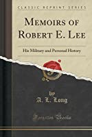 Memoirs of Robert E. Lee: His Military and Personal History (Classic Reprint)
