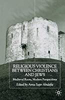Religious Violence Between Christians and Jews: Medieval Roots, Modern Perspectives