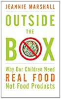 Outside the Box: Why Our Children Need Real Food, Not Food Products