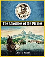 The Atrocities of the Pirates: Being a Faithful Narrative of the Unparalleled Sufferings Endured by the Author During His Captivity Among the Pirates of the Island of Cuba