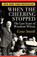 When the Cheering Stopped: The Last Years of Woodrow Wilson