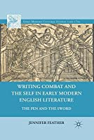 Writing Combat and the Self in Early Modern English Literature: The Pen and the Sword