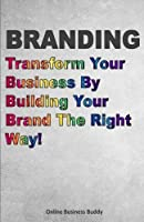 Branding: Transform Your Business By Building Your Brand The Right Way!