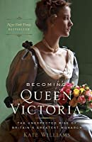 Becoming Queen Victoria: The Unexpected Rise of Britain's Greatest Monarch