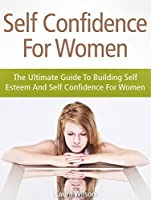 Self Confidence For Women: The Ultimate Guide To Building Self Esteem And Self Confidence For Women (Self Confidence, Self Confidence Books, Self Confidence For Women, Self Esteem)