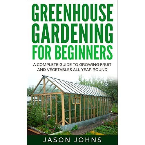 Greenhouse Gardening A Beginners Guide To Growing Fruit And Vegetables All Year Round