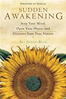 Sudden Awakening: Stop Your Mind, Open Your Heart, and Discover Your True Nature