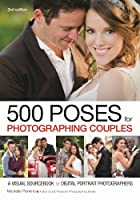 500 Poses for Photographing Couples: A Visual Sourcebook for Digital Portrait Photographers