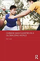 Chinese Masculinities in a Globalizing World (Routledge Culture, Society, Business in East Asia Series)