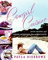Cowgirl Cuisine: Rustic Recipes and Cowgirl Adventures from a Texas Ranch