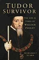 Tudor Survivor: The Life and Times of William Paulet