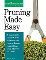 Pruning Made Easy: A Gardener's Visual Guide to When and How to Prune Everything, from Flowers to Trees