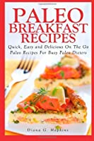 Paleo Breakfast Recipes: 50 Quick, Easy and Delicious On The Go Paleo Recipes For Busy Paleo Dieters