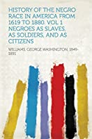 History of the Negro Race in America From 1619 to 1880. Vol 1 Negroes as Slaves, as Soldiers, and as Citizens