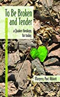 To Be Broken and Tender: A Quaker Theology for Today