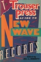 The Trouser Press Guide to New Wave Records