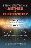 A History of the Theories of Aether and Electricity: Vol. I: The Classical Theories; Vol. II: The Modern Theories, 1900-1926