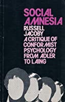 Social Amnesia: A Critique Of Conformist Psychology from Adler to Laing