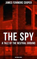 THE SPY - A Tale of the Neutral Ground (Historical Novel): Historical Espionage Novel Set in the Time of the American Revolutionary War