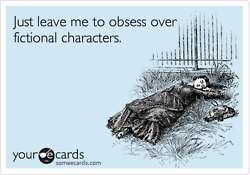 just leave me to obsess over fictional characters