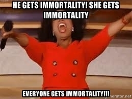 giving oprah - He gets immortality! She gets immortality Everyone gets immortality!!!