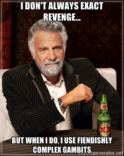 Most Interesting Man in the World saying 'I don't always exact revenge, but when I do, I use fiendishly complex gambits.'