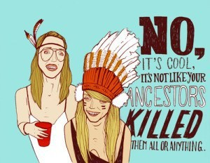 Cartoon of two drunk girls half-assedly dressed as Native Americans, byline, No, it's cool, it's not like your ancestors killed them all or anything.