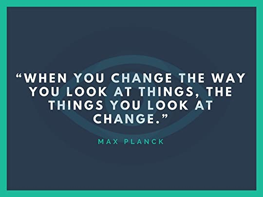 """""""When you change the way you look at things, the things you look at change."""""""
