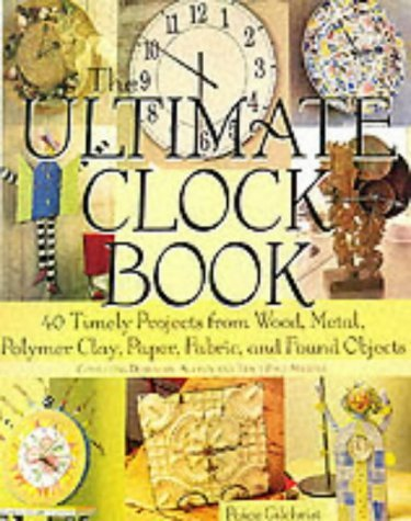 The Ultimate Clock Book: 40 Timely Projects from Wood, Metal, Polymer Clay, Paper, Fabric and Found Objects Paige Gilchrist
