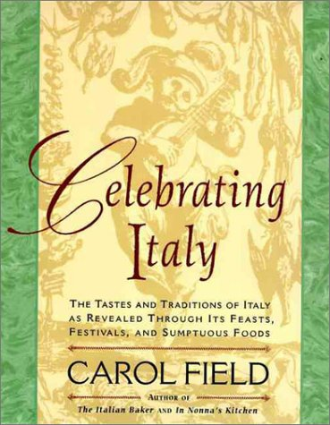 Celebrating Italy: Tastes & Traditions of Italy as Revealed Through Its Feasts, Festivals & Sumptuous Foods Carol Field