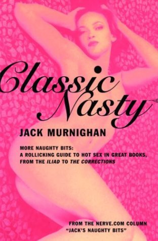 Classic Nasty: More Naughty Bits: A Rollicking Guide to Hot Sex in Great Books, from the Iliad to the Corrections  by  Jack Murnighan