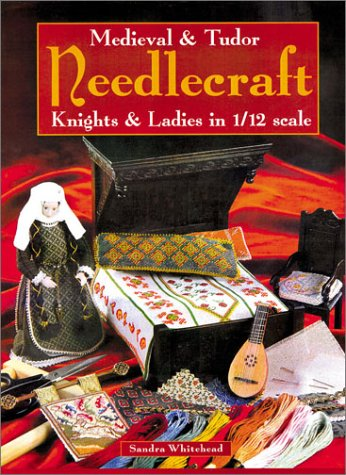 Medieval & Tudor Needlecraft: Knights & Ladies in 1/12 Scale  by  Sandra Whitehead