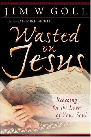 Wasted on Jesus: Reaching for the Lover of Your Soul  by  James W. Goll
