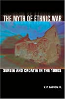 The Myth of Ethnic War: Serbia and Croatia in the 1990s