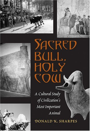 Sacred Bull, Holy Cow: A Cultural Study of Civilizations Most Important Animal  by  Donald K. Sharpes