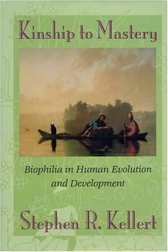 Kinship to Mastery: Biophilia In Human Evolution And Development  by  Stephen R. Kellert