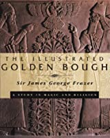 The Illustrated Golden Bough: A Study in Magic and Religion