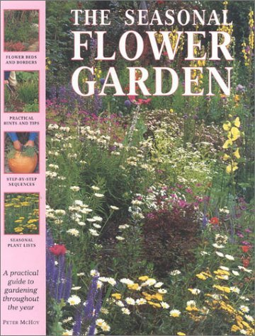 The Seasonal Flower Garden: A Practical Guide to Gardening Throughout the Year Peter McHoy