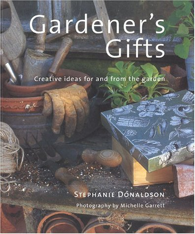 Gardeners Gift: Creative Ideas for and from the Garden  by  Stephanie Donaldson