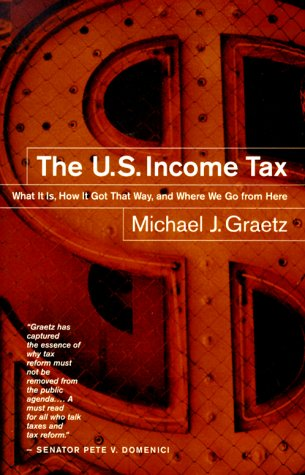 The U.S. Income Tax: What It Is, How It Got That Way, and Where We Go from Here Michael J. Graetz