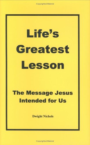 Lifes Greatest Lesson: The Message Jesus Intended for Us  by  Dwight Nichols