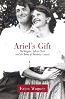 Ariel's Gift: Ted Hughes, Sylvia Plath and the Story of the Birthday Letters