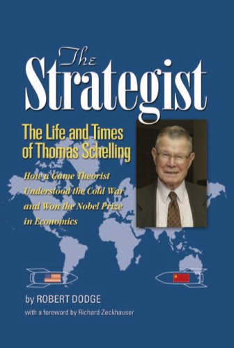 The Strategist: The Life and Times of Thomas Schelling: How a Game Theorist Understood the Cold War and Won the Nobel Prize in Economi Robert Dodge