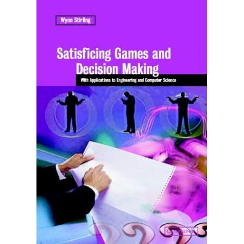 Satisficing Games and Decision Making: With Applications to Engineering and Computer Science - Wynn C. Stirling