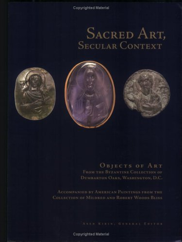 Sacred Art, Secular Context: Objects of Art from the Byzantine Collection of Dumbarton Oaks, Washington, D.C., Accompanied  by  American Paintings from the Collection of Mildred and Robert Woods Bliss by Byzantine Collection
