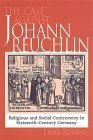 The Case Against Johann Reuchlin: Social and Religious Controversy in Sixteenth-Century Germany Erika Rummel