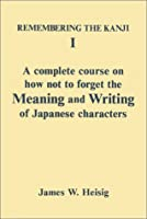 Remembering the Kanji I: A Complete Course on How Not to Forget the Meaning and Writing Of...