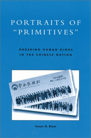 Portraits of Primitives: Ordering Human Kinds in the Chinese Nation  by  Susan D. Blum