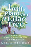 I Will Plant You a Lilac Tree: A Love Story Amidst the Destruction of the Holocaust